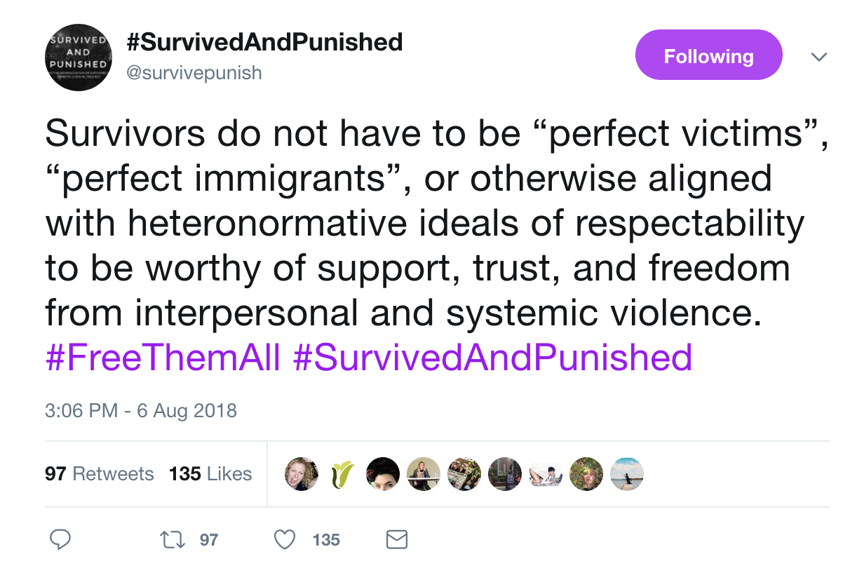 "a screenshot of a tweet from @survivepunish with the text: Survivors do not have to be ""perfect victims"", ""perfect immigrants"", or otherwise aligned with heteronormative ideals of respectability to be worthy of support, trust, and freedom from interpersonal and systemic violence. #FreeThemAll #SurvivedAndPunished"