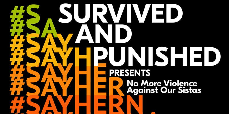 an image with several incomplete versions of the hashtag #SayHerName, and text reading: Survived and Punished Presents No More Violence Against Our Sistas